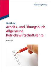 Arbeits- und Übungsbuch Allgemeine Betriebswirtschaftslehre: Ausgabe 4