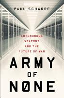 Army of None  Autonomous Weapons and the Future of War PDF