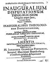 Disp. inaug. theol. de inauguralium disputationum theologicarum origine atque iure, in vicem protheorias futuri tractatus ...