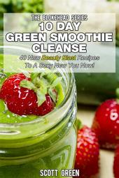 10 Day Green Smoothie Cleanse : 40 New Beauty Blast Recipes To A Sexy New You Now!