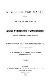 New Session Cases: Containing Reports of Cases Relating to the Duties and Liabilities of Magistrates, Volume 3