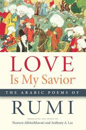 Love Is My Savior: The Arabic Poems of Rumi