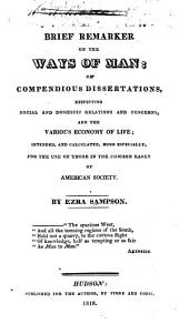 The Brief Remarker on the Ways of Man; Or, Compendious Dissertations, Respecting Social and Domestic Relations and Concerns, and the Various Economy of Life; Intended, and Calculated, More Especially, for the Use of Those in the Common Ranks of American Society