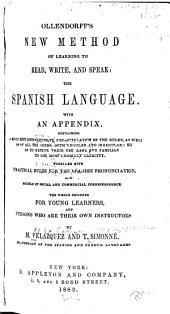 Ollendorff's New Method of Learning to Read, Write, and Speak: the Spanish Language: With an Appendix, Containing a Brief But Comprehensive Recapitulation of the Rules, as Well as of All the Verbs, Both Regular and Irregular: So as to Render Their Use Easy and Familiar to the Most Ordinary Capacity. Together with Practical Rules for the Spanish Pronunciation, and Models of Social and Commercial Correspondence. The Whole Designed for Young Learners, and Persons who are Their Own Instructors