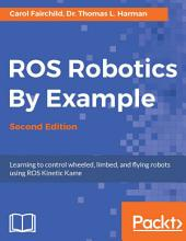 ROS Robotics By Example: Learning to control wheeled, limbed, and flying robots using ROS Kinetic Kame, Edition 2