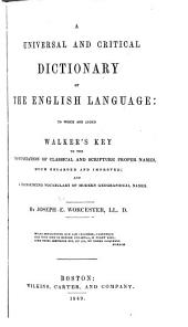 A universal and critical dictionary of the English language: to which are added Walker's Key to the pronunciation of classical and Scripture proper names, much enlarged and improved, and a pronouncing vocabulary of modern geographical names