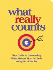 What Really Counts: Your Guide to Discovering What's Most Important in Life and Letting Go of the Rest