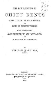 The Law Relating to Chief Rents and Other Rentcharges: And Lands as Affected Thereby, with a Chapter on Restrictive Covenants, and a Selection of Precedents