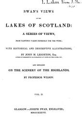 Swan's View of the Lakes of Scotland: A Series of Views from Paintings Taken Expressly for the Work, with Historical and Descriptive Illustrations, Volume 2
