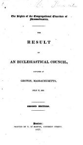 The Rights of the Congregational Churches of Massachusetts: The Result of an Ecclesiastical Council, Convened at Groton, Massachusetts, July 17, 1826
