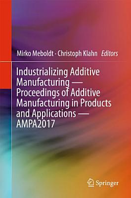 Industrializing Additive Manufacturing - Proceedings of Additive Manufacturing in Products and Applications - AMPA2017