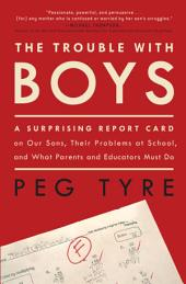The Trouble with Boys: A Surprising Report Card on Our Sons, Their Problems at School, and What Parentsand Educators Must Do