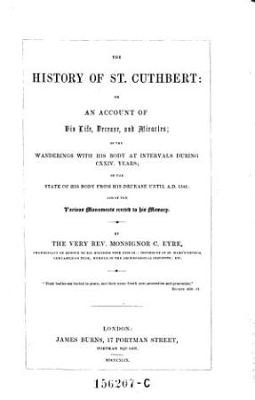 The History of St  Cuthbert  Or an Account of His Life  Decease  and Miracles of the Wanderlings with His Body at Intervals During 124 Years  etc   PDF