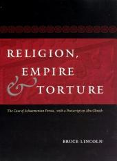 Religion, Empire, and Torture: The Case of Achaemenian Persia, with a Postscript on Abu Ghraib