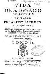 Vida de S. Ignacio de Loyola fundador de la Compañía de Jesus: enriquecida con las copiosas solidas noticias de los Padres Jesuítas de Ambères, ordenada nuevamente y dividida en ocho libros
