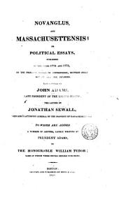 Novanglus, and Massachusettensis: Or, Political Essays, Published in the Years 1774 and 1775, on the Principal Points of Controversy, Between Great Britain and Her Colonies