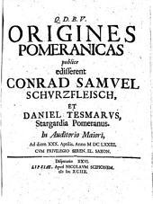 Origines Pomeranicas publice edisserent Conrad Samvel Schvrzfleisch, Et Daniel Tesmarvs, Stargardia Pomeranus ...