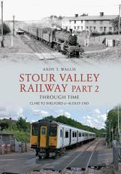 Stour Valley Railway Through Time: Marks Tey to Bury St Edmunds & Cavendish