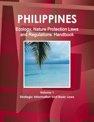 Philippines Ecology  Nature Protection Laws and Regulations Handbook Volume 1 Strategic Information and Basic Laws PDF