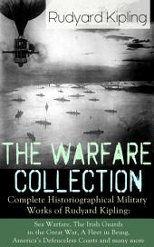 The Warfare Collection – Complete Historiographical Military Works of Rudyard Kipling: Sea Warfare, The Irish Guards in the Great War, A Fleet in Being, America's Defenceless Coasts and many more: Including the Autobiography of the Author, France at War, The War in the Mountains, The Graves of the Fallen, The New Army in Training