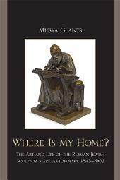 Where Is My Home?: The Art and Life of the Russian-Jewish Sculptor Mark Antokolskii, 1843–1902