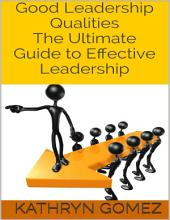 Good Leadership Qualities: The Ultimate Guide to Effective Leadership