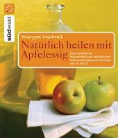 Natürlich heilen mit Apfelessig: Das bewährte Hausmittel bei alltäglichen Gesundheitsbeschwerden von A bis Z