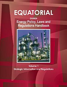 Equatorial Guinea Energy Policy  Laws and Regulations Handbook Volume 1 Strategic Information and Regulations PDF