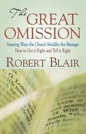 The Great Omission: Amazing Ways the Church Muddles the Message : How to Get It Right and Tell It Right