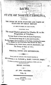 Laws of the State of North-Carolina: Including the Titles of Such Statutes and Parts of Statutes of Great Britain as are in Force in Said State; Together with the Second Charter Granted by Charles II. to the Proprietors of Carolina; the Great Deed of Grant from the Lords Proprietors; the Grant from George II. to John Lord Granville; the Bill of Rights and Constitution of the State, Including the Names of the Members of the Convention that Formed the Same; the Constitution of the United States, with the Amendments; and the Treaty of Peace of 1783; with Marginal Notes and References, Volume 2