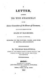 A letter addressed to the chairman of the Select Committee of the House of Commons: appointed to enquire into the state of mad-houses; to which is subjoined Remarks on the nature, causes, and cure of mental derangement