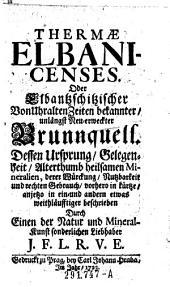 Thermae Elbanicenses. Oder Elbantzschitzischer Von Uhralten Zeiten bekannter, unlängst Neu-erweckter Brunnquell. Dessen Ursprung Gelegenheit ... vorhero in kürtze, anjetzo in ein- und andern etwas weithläufftiger beschrieben Durch ... J. F. L. R. V. E.