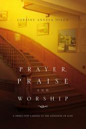 Prayer, Praise and Worship: A Three-Step Ladder To The Kingdom Of God