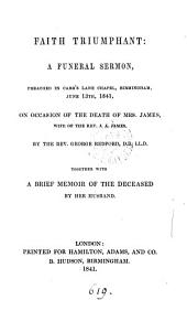 Faith triumphant: a funeral sermon, preached on occasion of the death of mrs. James. Together with a brief memoir of the deceased, by her husband [J.A. James].