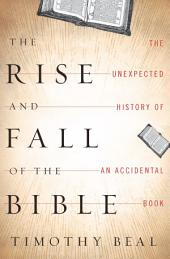The Rise and Fall of the Bible: The Unexpected History of an Accidental Book