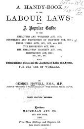 A Handy-book of the Labour Laws: Being a Popular Guide to the Employers and Workmen Act, 1875: Conspiracy and Protection of Property Act, 1875 ... Etc., Etc