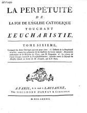 La perpétuité de la foy de l'église catholique touchant l'eucharistie défendue contre le livre du sieur Claude ...: Volume6