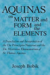 Aquinas on Matter and Form and the Elements: A Translation and Interpretation of the De Principiis Naturae and the De Mixtione Elementorum of St. Thomas Aquinas