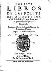 Los seys libros de las politicas o Doctrina ciuil de Iusto Lipsio: que siruen para el gouierno del Reyno o Principado