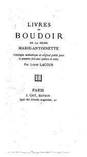 Livres du Boudoir de la Reine Marie-Antoinette; catalogue authentique et original publié pour la première fois avec préface et notes par L. Lacour