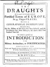 The Draughts of the Most Remarkable Fortified Towns of Europe, in 44 Copper Plates. With a Geographical Description of the Said Places, and the History of the Sieges They Have Sustained ... To which is Prefix'd an Introduction to Military Architecture, Or Fortification, Etc