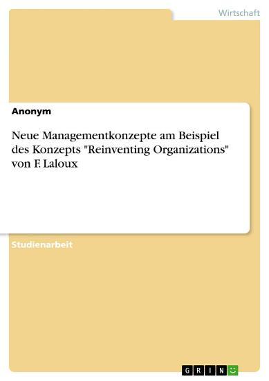Neue Managementkonzepte am Beispiel des Konzepts  Reinventing Organizations  von F  Laloux PDF