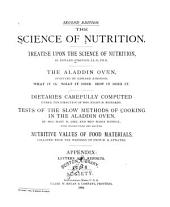 The Science of Nutrition: Treatise Upon the Science of Nutrition. The Aladdin Oven, Invented by Edward Atkinson; what it Is, what it Does, how it Does It. Dietaries Carefully Computed Under the Direction of Ellen H. Richards. Tests of the Slow Methods of Cooking in the Aladdin Oven, by Mary H. Abel and Maria Daniell, with Instructions and Recipes. Nutritive Values of Food Materials, Collated from the Writings of W. O. Atwater. Appendix: Letters and Reports