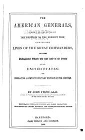The American Generals: From the Founding of the Republic to the Present Time, Comprising Lives of the Great Commanders, and Other Distinguished Officers who Have Acted in the Service of the United States: and Embracing a Complete Military History of the Country
