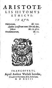Aristotelis III Tomvs Ethicvs: In Qvo; politicorum, lib. VIII. Quibus accesserunt nunc libri alij duo, scilicet lib. IX. [et] X. Oeconomicorum, lib. II.