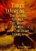 Three Worlds... The Living World, The Dying World, and The Dead World