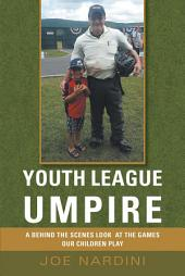 YOUTH LEAGUE UMPIRE: A behind the SCENES LOOK at the GAMES OUR CHILDREN PLAY