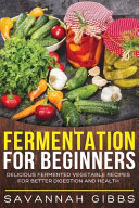 Fermentation for Beginners  Delicious Fermented Vegetable Recipes for Better Digestion and Health Book