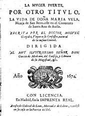 La Muger fuerte por otro título: La vida de Doña Maria Vela, Monja de San Bernardo en el Convento de Santa Ana de Avila [...]