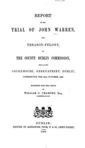 Report of the Trial of John Warren: For Treason-felony, at the County Dublin Commission, Held at the Court-House, Green-Street, Dublin, Commencing the 30th October, 1867